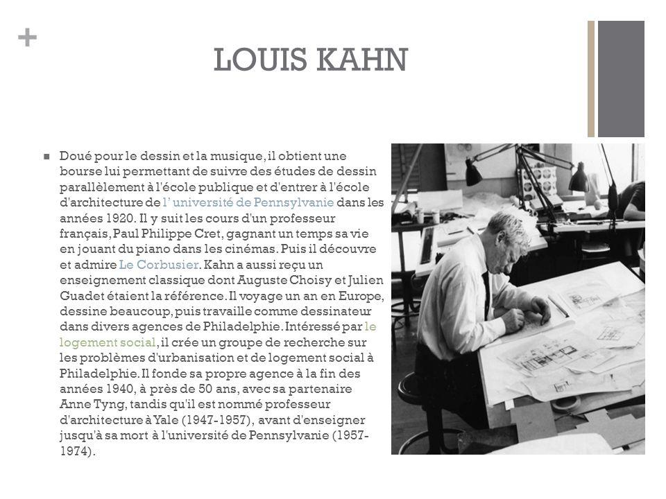 + LOUIS KAHN Doué pour le dessin et la musique, il obtient une bourse lui permettant de suivre des études de dessin parallèlement à l école publique et d entrer à l école d architecture de l' université de Pennsylvanie dans les années 1920.