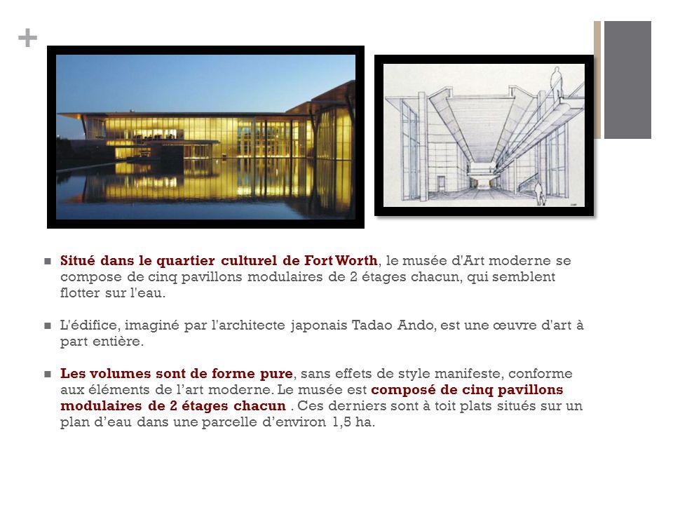 + Situé dans le quartier culturel de Fort Worth, le musée d Art moderne se compose de cinq pavillons modulaires de 2 étages chacun, qui semblent flotter sur l eau.