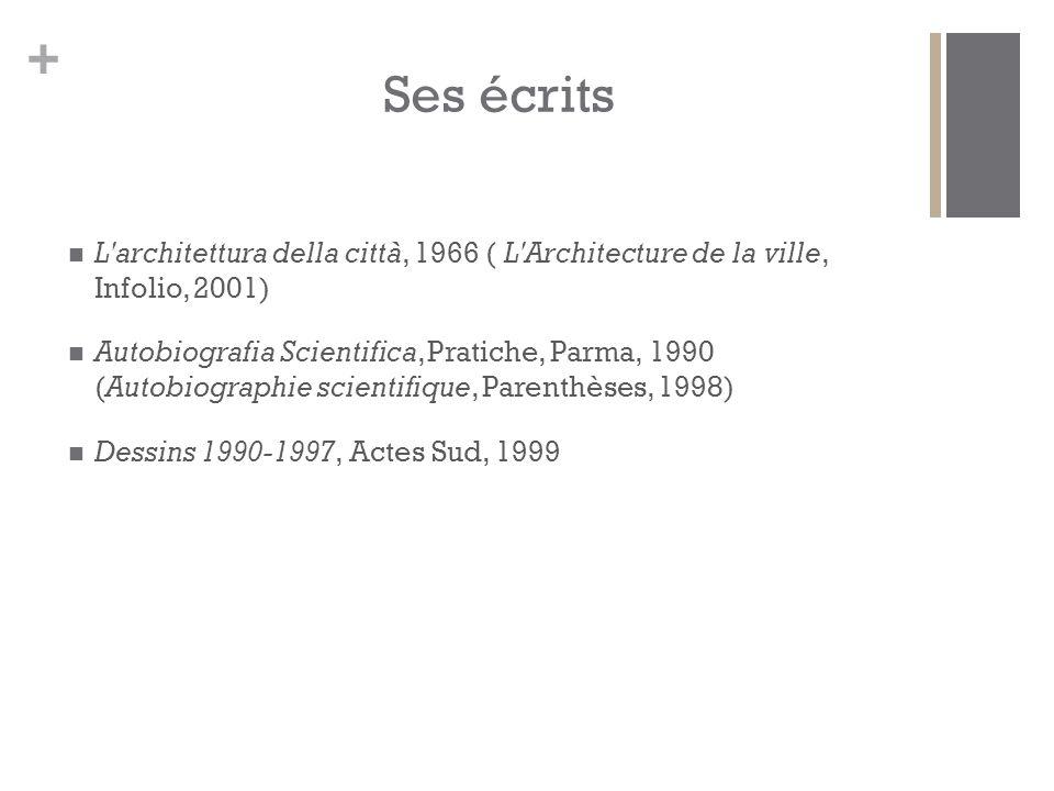 + Ses écrits L architettura della città, 1966 ( L Architecture de la ville, Infolio, 2001) Autobiografia Scientifica, Pratiche, Parma, 1990 (Autobiographie scientifique, Parenthèses, 1998) Dessins 1990-1997, Actes Sud, 1999