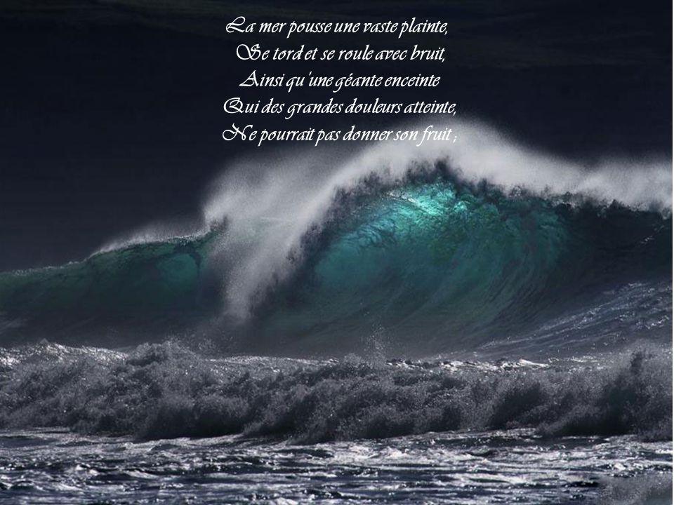 La mer pousse une vaste plainte, Se tord et se roule avec bruit, Ainsi qu'une géante enceinte Qui des grandes douleurs atteinte, Ne pourrait pas donner son fruit ;