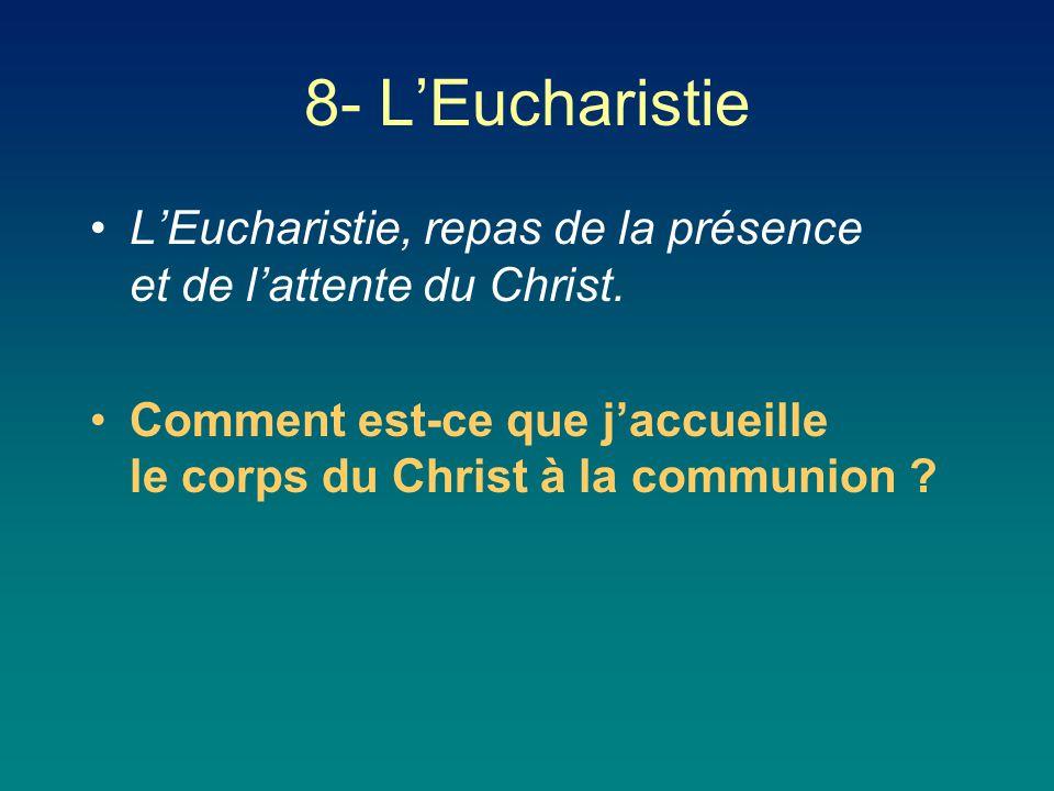 L'Eucharistie, repas de la présence et de l'attente du Christ. Comment est-ce que j'accueille le corps du Christ à la communion ? 8- L'Eucharistie