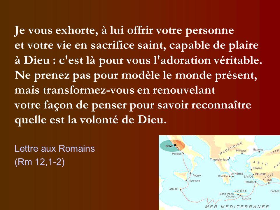 Je vous exhorte, à lui offrir votre personne et votre vie en sacrifice saint, capable de plaire à Dieu : c'est là pour vous l'adoration véritable. Ne