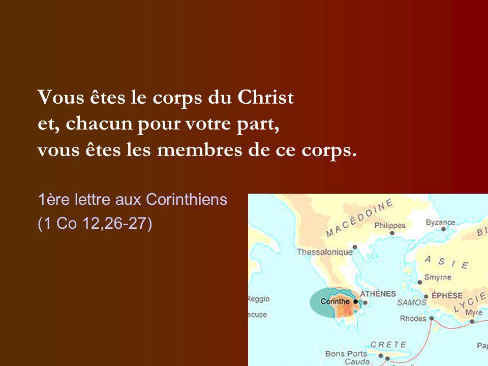 Vous êtes le corps du Christ et, chacun pour votre part, vous êtes les membres de ce corps. 1ère lettre aux Corinthiens (1 Co 12,26-27)