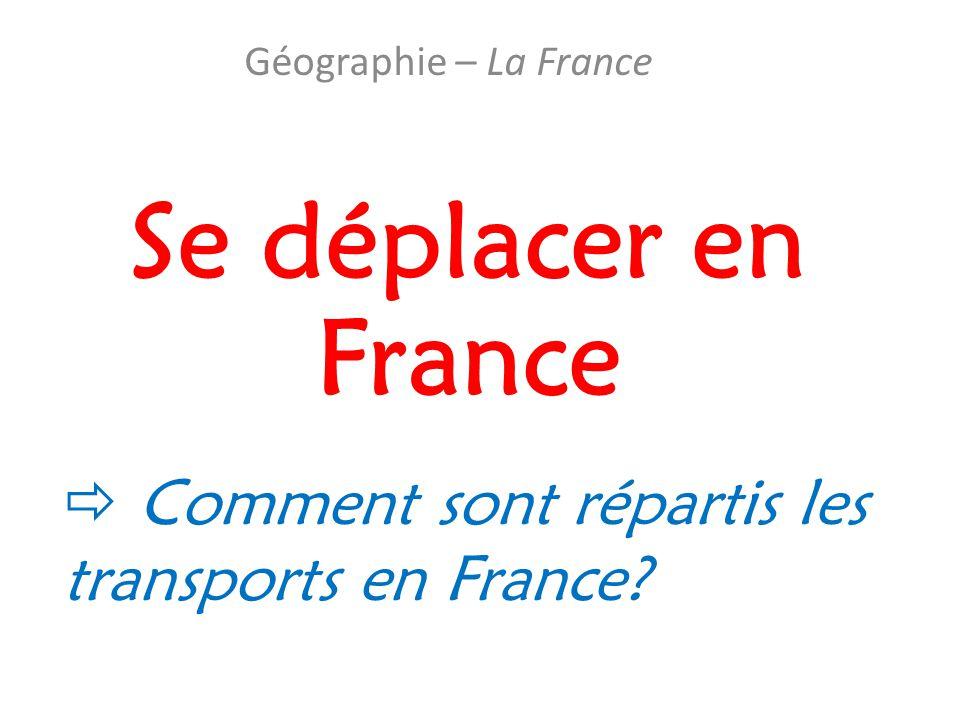 Se déplacer en France Géographie – La France  Comment sont répartis les transports en France?