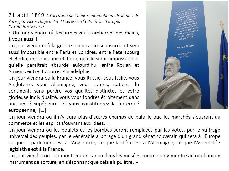 21 août 1849 à l'occasion du Congrès international de la paix de Paris, par Victor Hugo utilise l'Expression États-Unis d'Europe. Extrait du discours