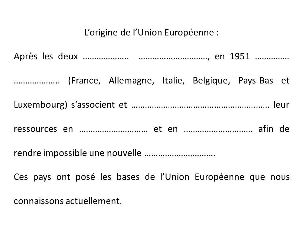 L'origine de l'Union Européenne : Après les deux ……………….. …………………………, en 1951 …………… ……………….. (France, Allemagne, Italie, Belgique, Pays-Bas et Luxembo