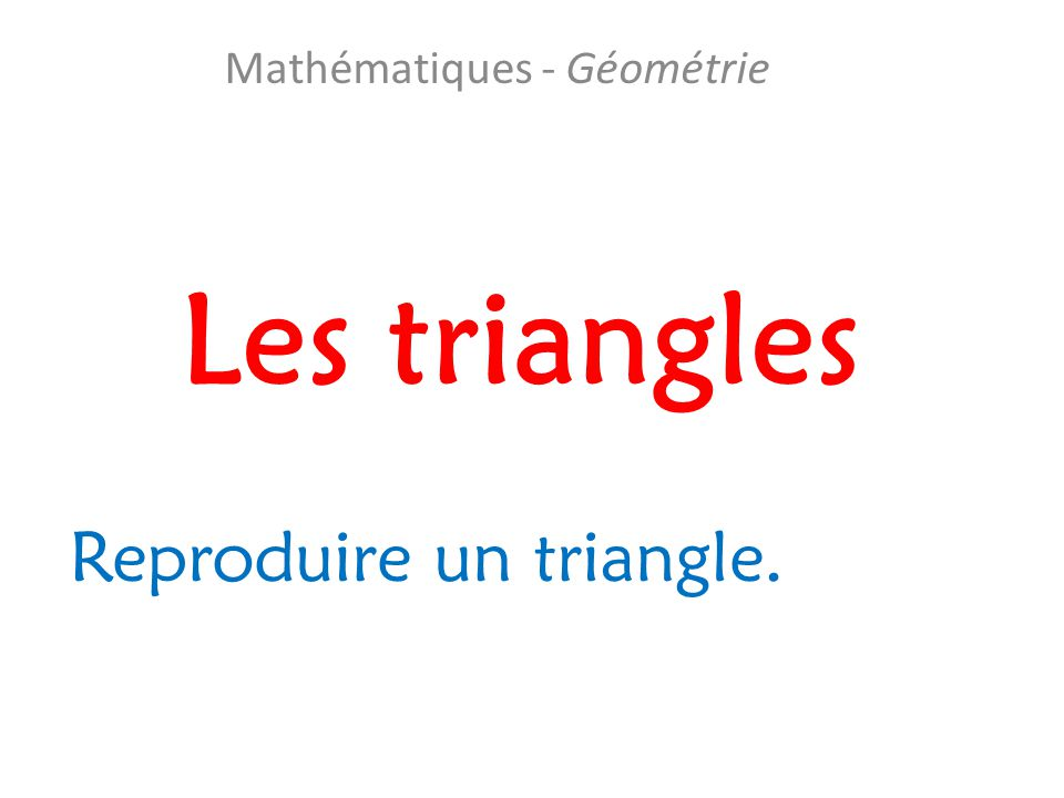Les triangles Mathématiques - Géométrie Reproduire un triangle.