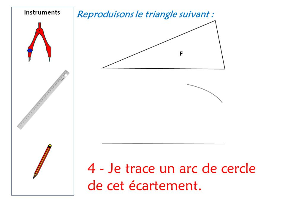 Instruments Reproduisons le triangle suivant : 4 - Je trace un arc de cercle de cet écartement.