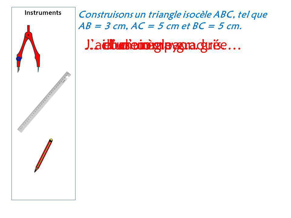 Instruments Construisons un triangle isocèle ABC, tel que AB = 3 cm, AC = 5 cm et BC = 5 cm. J'ai besoin…… d'un compas…... d'une règle graduée…… et d'