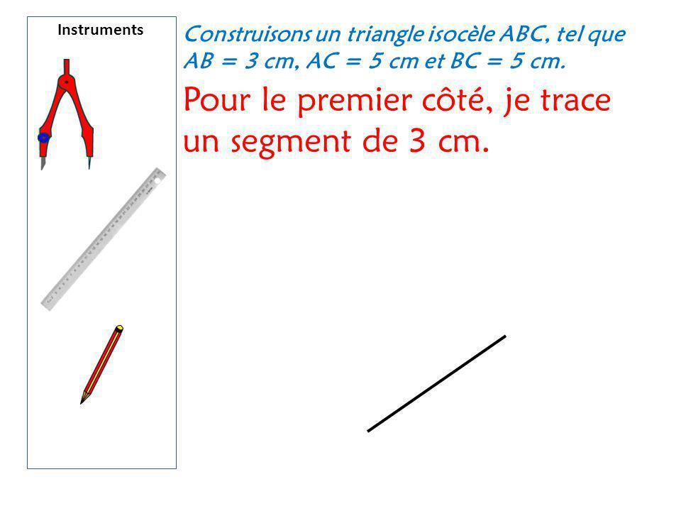 Instruments Construisons un triangle isocèle ABC, tel que AB = 3 cm, AC = 5 cm et BC = 5 cm. Pour le premier côté, je trace un segment de 3 cm.