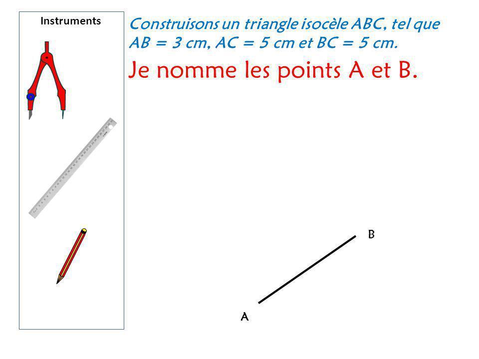 Instruments Construisons un triangle isocèle ABC, tel que AB = 3 cm, AC = 5 cm et BC = 5 cm. Je nomme les points A et B. A B