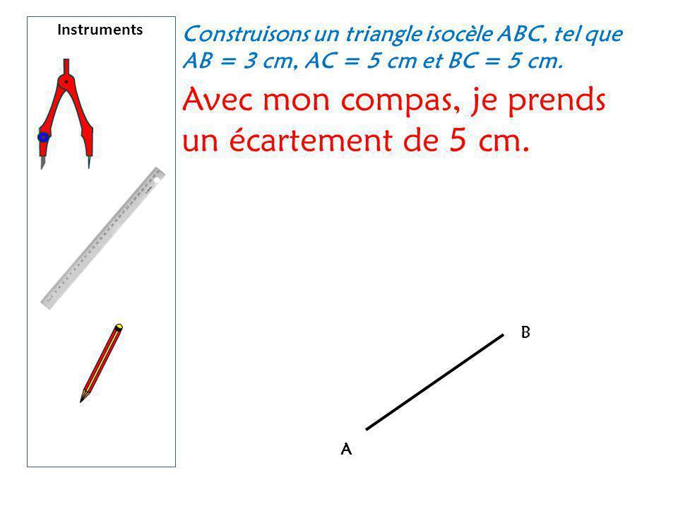 Instruments Construisons un triangle isocèle ABC, tel que AB = 3 cm, AC = 5 cm et BC = 5 cm. Avec mon compas, je prends un écartement de 5 cm. A B