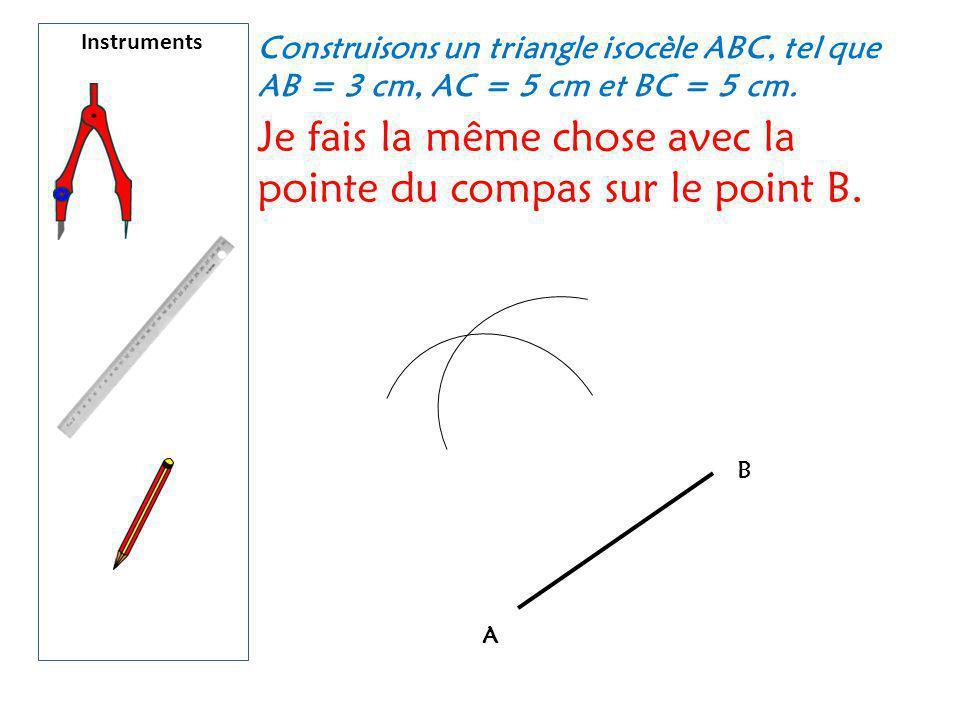 Instruments Construisons un triangle isocèle ABC, tel que AB = 3 cm, AC = 5 cm et BC = 5 cm. Je fais la même chose avec la pointe du compas sur le poi