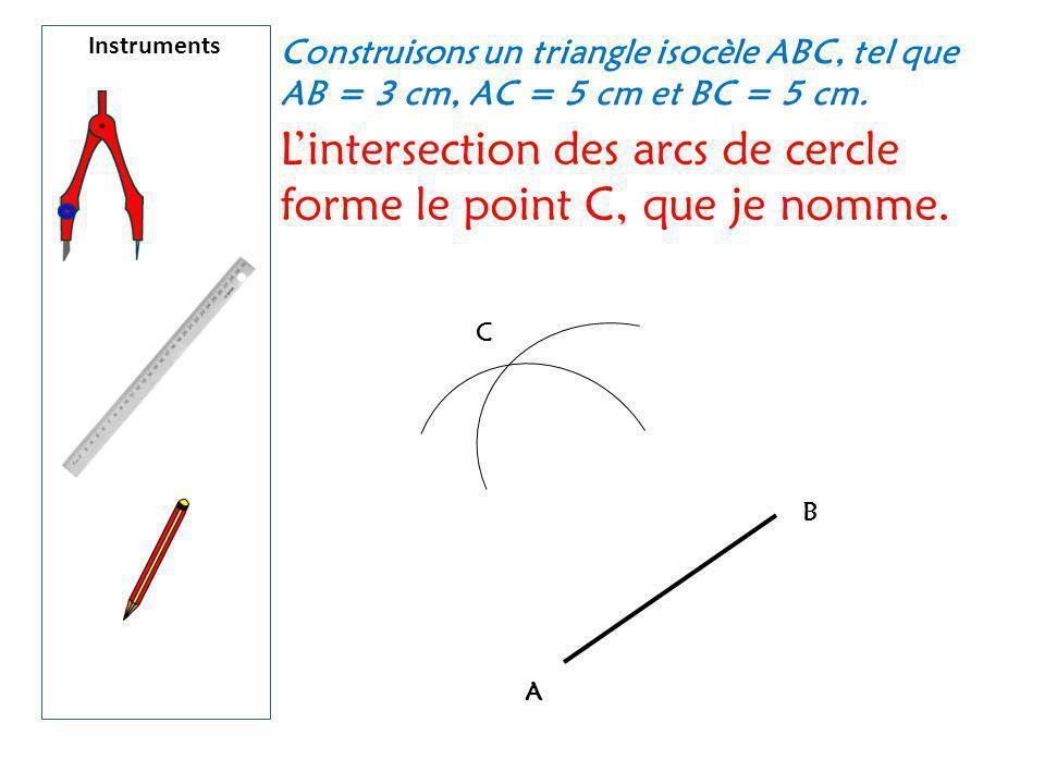 Instruments Construisons un triangle isocèle ABC, tel que AB = 3 cm, AC = 5 cm et BC = 5 cm. L'intersection des arcs de cercle forme le point C, que j