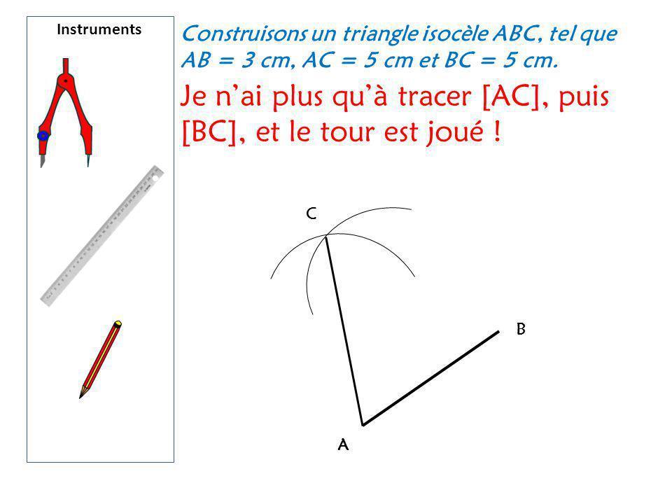 Instruments Construisons un triangle isocèle ABC, tel que AB = 3 cm, AC = 5 cm et BC = 5 cm. Je n'ai plus qu'à tracer [AC], puis [BC], et le tour est