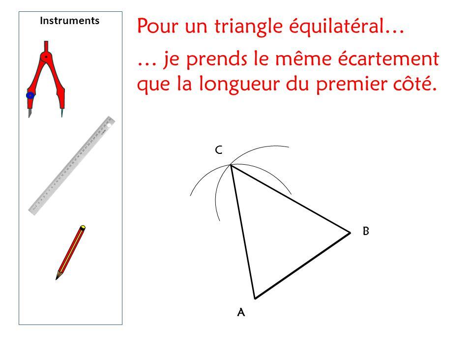 Instruments A B C Pour un triangle équilatéral… … je prends le même écartement que la longueur du premier côté.