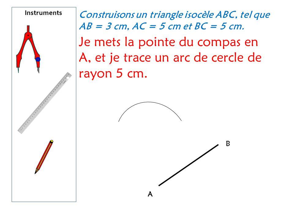 Instruments Construisons un triangle isocèle ABC, tel que AB = 3 cm, AC = 5 cm et BC = 5 cm.