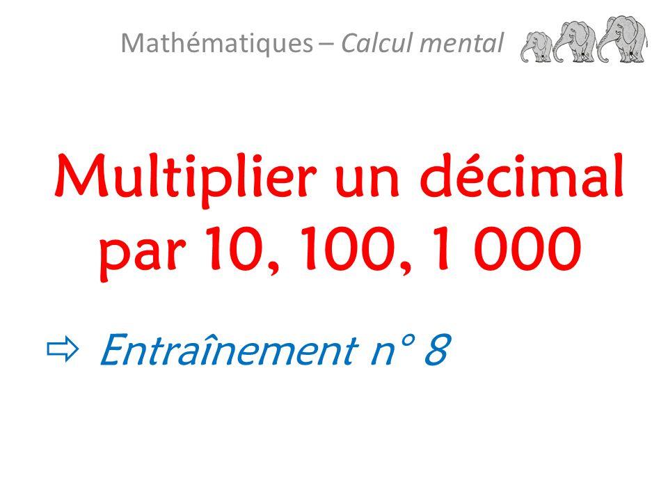 Multiplier un décimal par 10, 100, 1 000 Mathématiques – Calcul mental  Entraînement n° 8