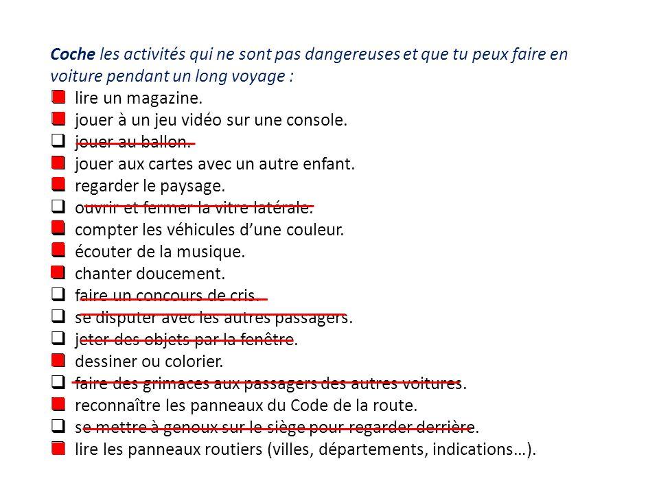 Coche les activités qui ne sont pas dangereuses et que tu peux faire en voiture pendant un long voyage :  lire un magazine.  jouer à un jeu vidéo su