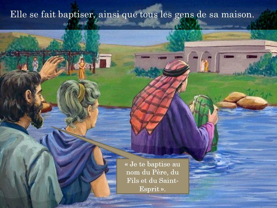 Elle se fait baptiser, ainsi que tous les gens de sa maison. « Je te baptise au nom du Père, du Fils et du Saint- Esprit ».