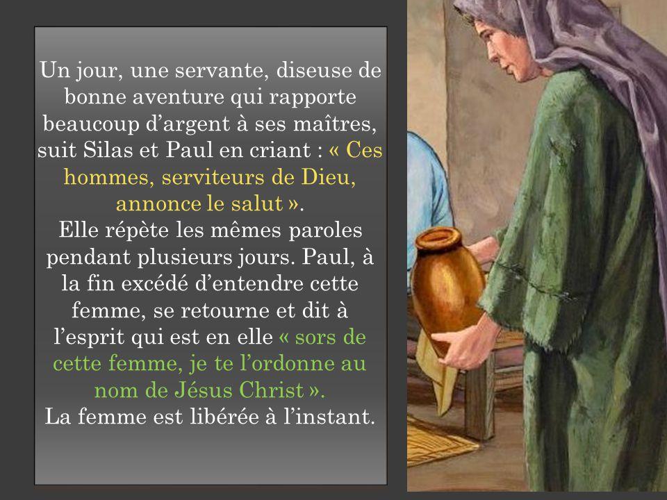 Un jour, une servante, diseuse de bonne aventure qui rapporte beaucoup d'argent à ses maîtres, suit Silas et Paul en criant : « Ces hommes, serviteurs