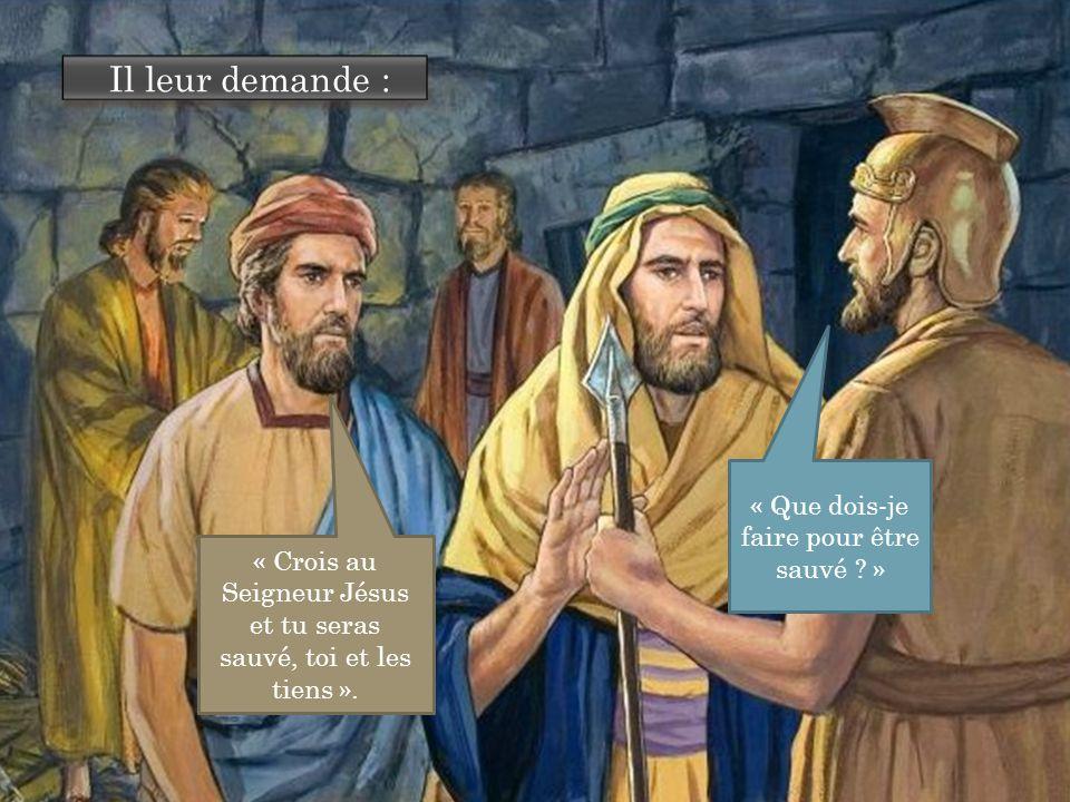 Il leur demande : « Que dois-je faire pour être sauvé ? » « Crois au Seigneur Jésus et tu seras sauvé, toi et les tiens ».