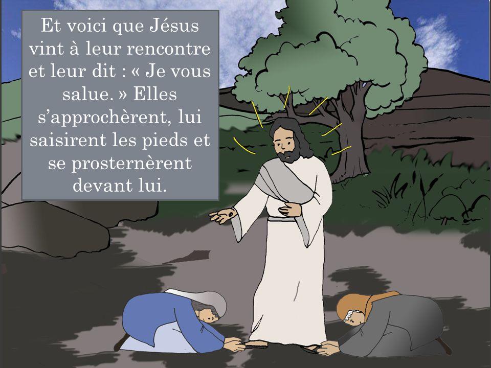 Et voici que Jésus vint à leur rencontre et leur dit : « Je vous salue. » Elles s'approchèrent, lui saisirent les pieds et se prosternèrent devant lui