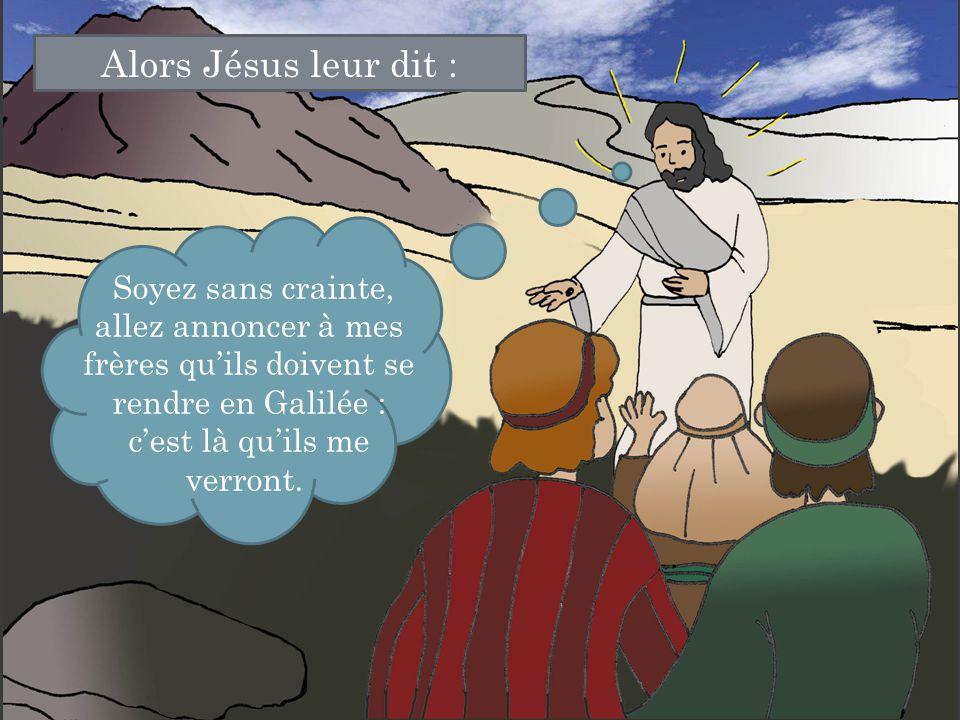 Alors Jésus leur dit : Soyez sans crainte, allez annoncer à mes frères qu'ils doivent se rendre en Galilée : c'est là qu'ils me verront.
