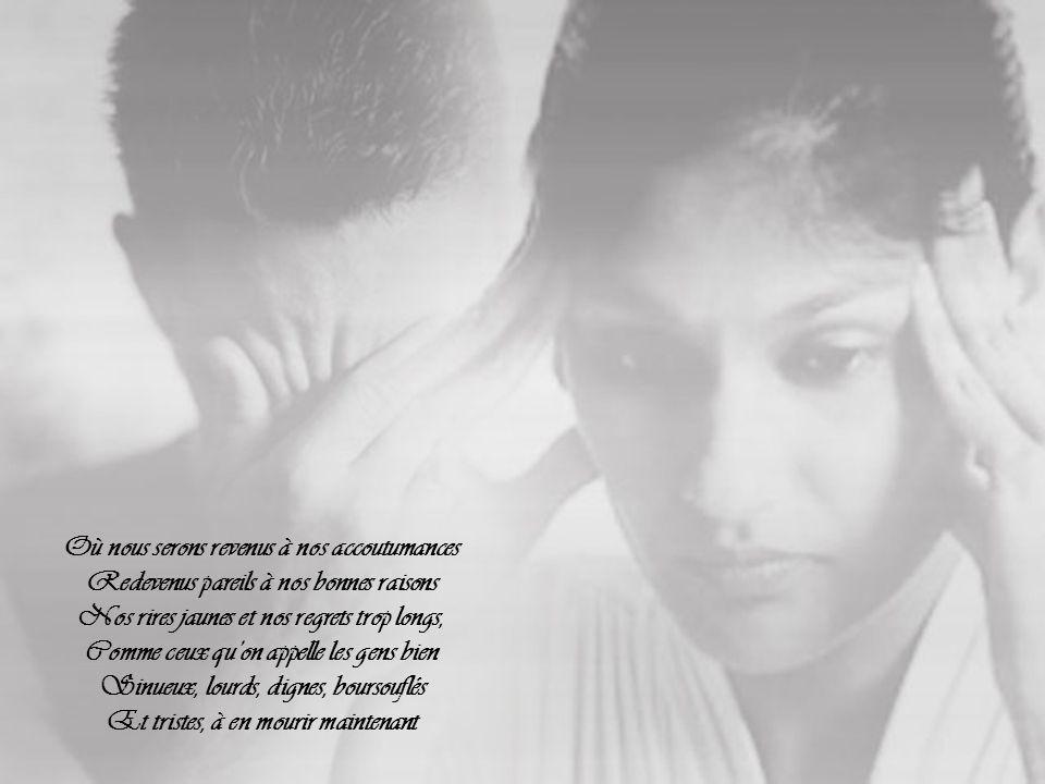 Approches-toi, mon amour, prends-moi dans tes bras, Avant qu'il fasse ordinaire et maussade Car je t'aime tendrement au delà du péché Et nous veux ivres de la dernière rasade, Avant que demain nous reprenne Et que la vie à nouveau ait tout défiguré.