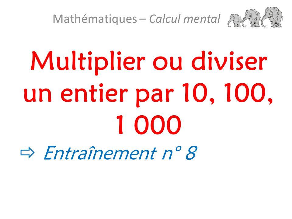Multiplier ou diviser un entier par 10, 100, 1 000 Mathématiques – Calcul mental  Entraînement n° 8