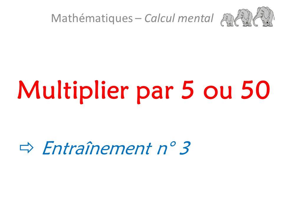 Multiplier par 5 ou 50 Mathématiques – Calcul mental  Entraînement n° 3