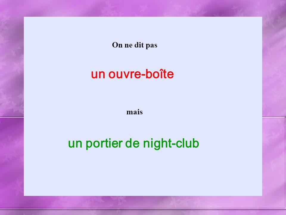 On ne dit pas mais un ouvre-boîte un portier de night-club