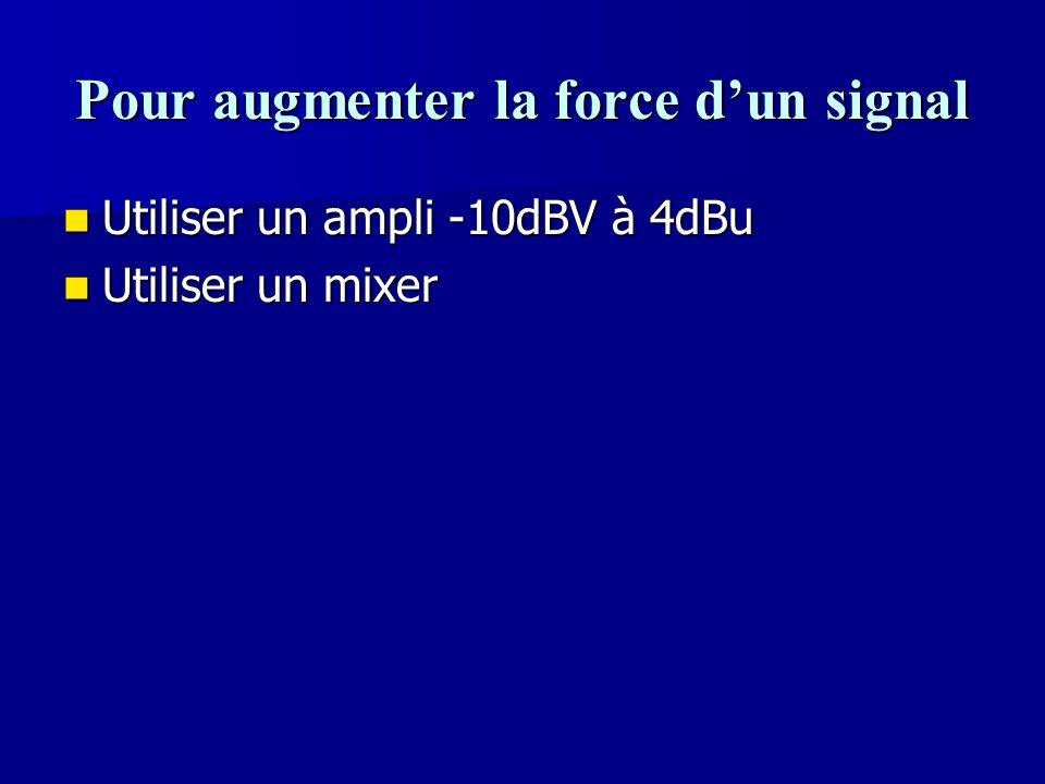 Pour augmenter la force d'un signal Utiliser un ampli -10dBV à 4dBu Utiliser un ampli -10dBV à 4dBu Utiliser un mixer Utiliser un mixer