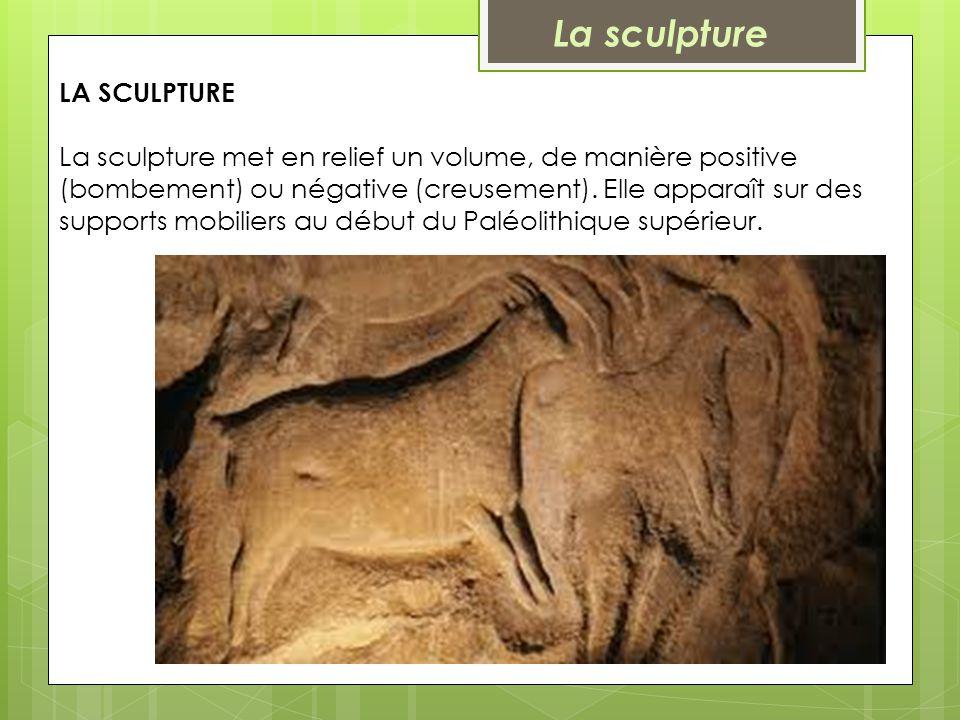 LA SCULPTURE La sculpture met en relief un volume, de manière positive (bombement) ou négative (creusement). Elle apparaît sur des supports mobiliers