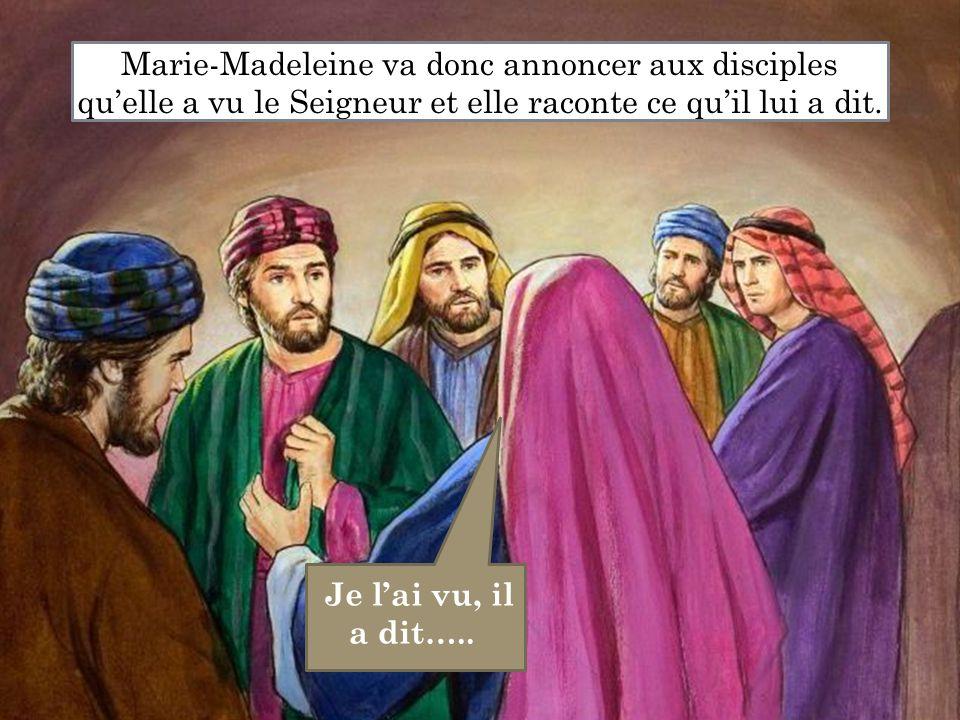 Je l'ai vu, il a dit….. Marie-Madeleine va donc annoncer aux disciples qu'elle a vu le Seigneur et elle raconte ce qu'il lui a dit.