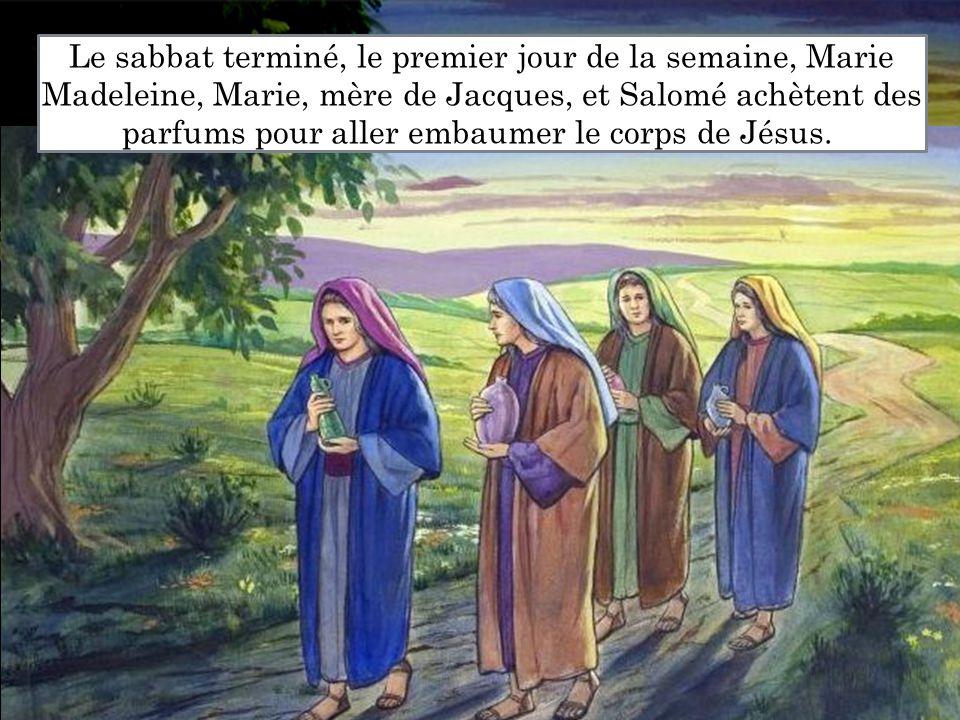 Le sabbat terminé, le premier jour de la semaine, Marie Madeleine, Marie, mère de Jacques, et Salomé achètent des parfums pour aller embaumer le corps