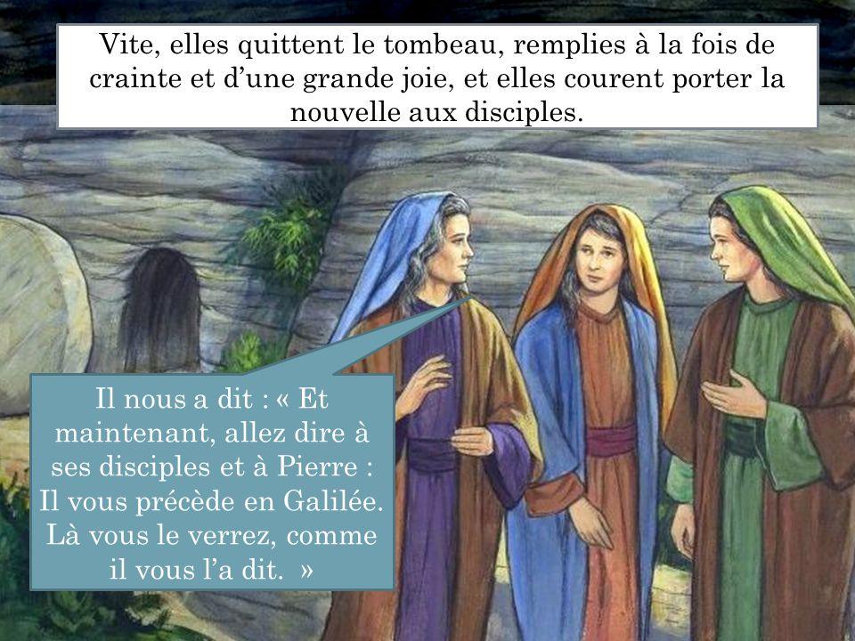 Vite, elles quittent le tombeau, remplies à la fois de crainte et d'une grande joie, et elles courent porter la nouvelle aux disciples. Il nous a dit