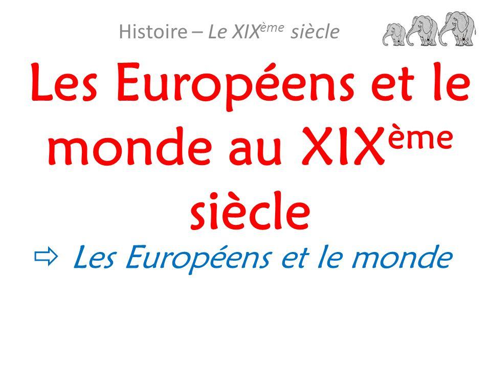 Les Européens et le monde au XIX ème siècle Histoire – Le XIX ème siècle  Les Européens et le monde