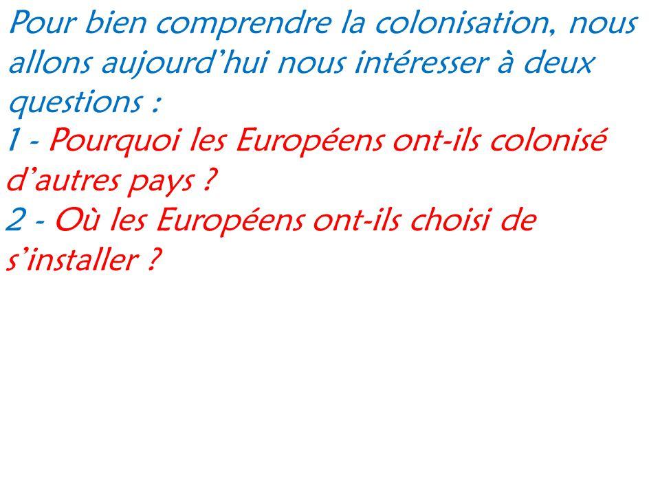 Pour bien comprendre la colonisation, nous allons aujourd'hui nous intéresser à deux questions : 1 - Pourquoi les Européens ont-ils colonisé d'autres pays .