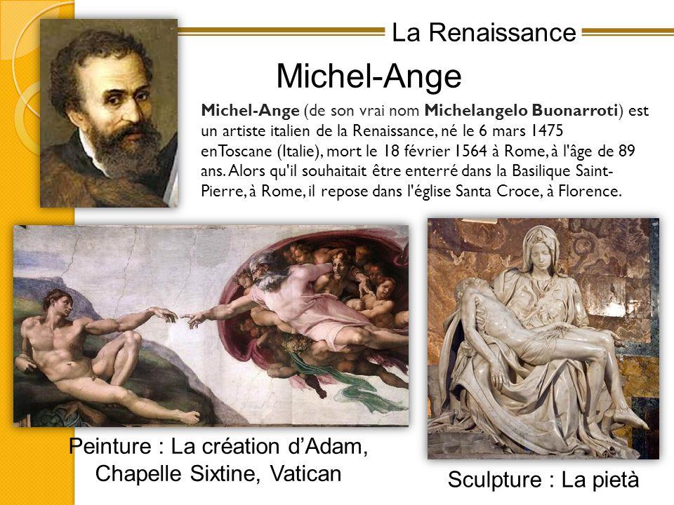 La Renaissance Michel-Ange Michel-Ange (de son vrai nom Michelangelo Buonarroti) est un artiste italien de la Renaissance, né le 6 mars 1475 enToscane (Italie), mort le 18 février 1564 à Rome, à l âge de 89 ans.