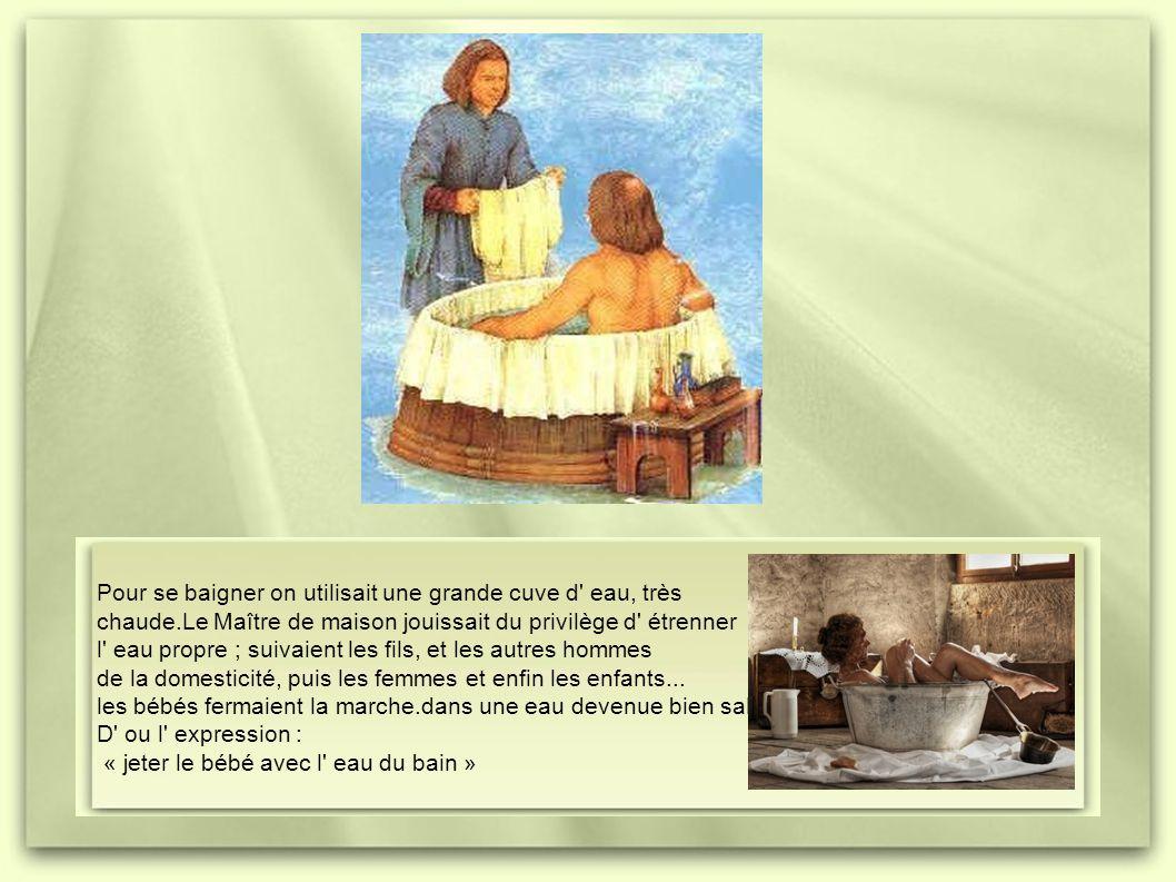 Pour se baigner on utilisait une grande cuve d eau, très chaude.Le Maître de maison jouissait du privilège d étrenner l eau propre ; suivaient les fils, et les autres hommes de la domesticité, puis les femmes et enfin les enfants...