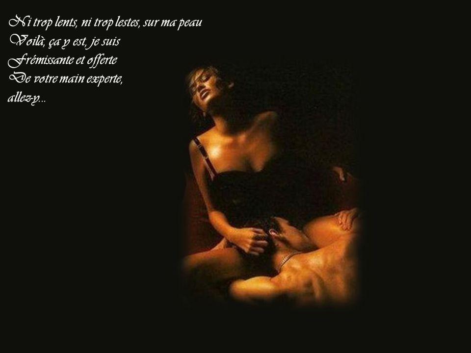 Déshabillez-moi, déshabillez-moi Avec délicatesse, en souplesse, et doigté, choisissez bien vos mots dirigez bien vos gestes
