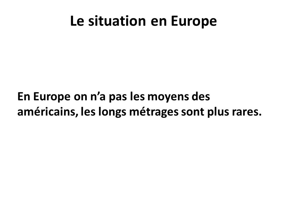 Le situation en Europe En Europe on n'a pas les moyens des américains, les longs métrages sont plus rares.