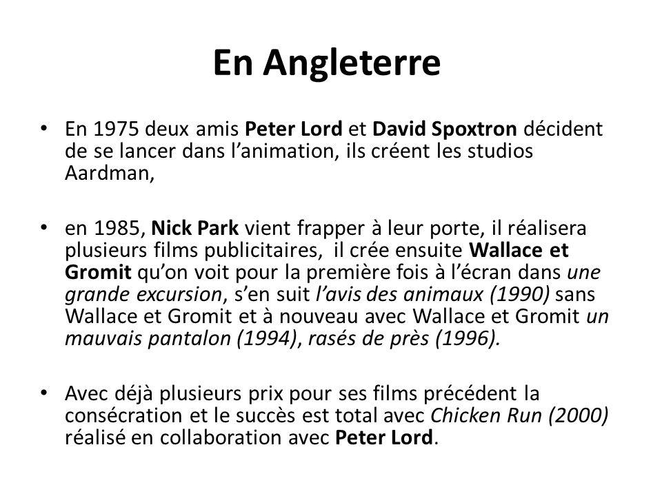 En Angleterre En 1975 deux amis Peter Lord et David Spoxtron décident de se lancer dans l'animation, ils créent les studios Aardman, en 1985, Nick Park vient frapper à leur porte, il réalisera plusieurs films publicitaires, il crée ensuite Wallace et Gromit qu'on voit pour la première fois à l'écran dans une grande excursion, s'en suit l'avis des animaux (1990) sans Wallace et Gromit et à nouveau avec Wallace et Gromit un mauvais pantalon (1994), rasés de près (1996).