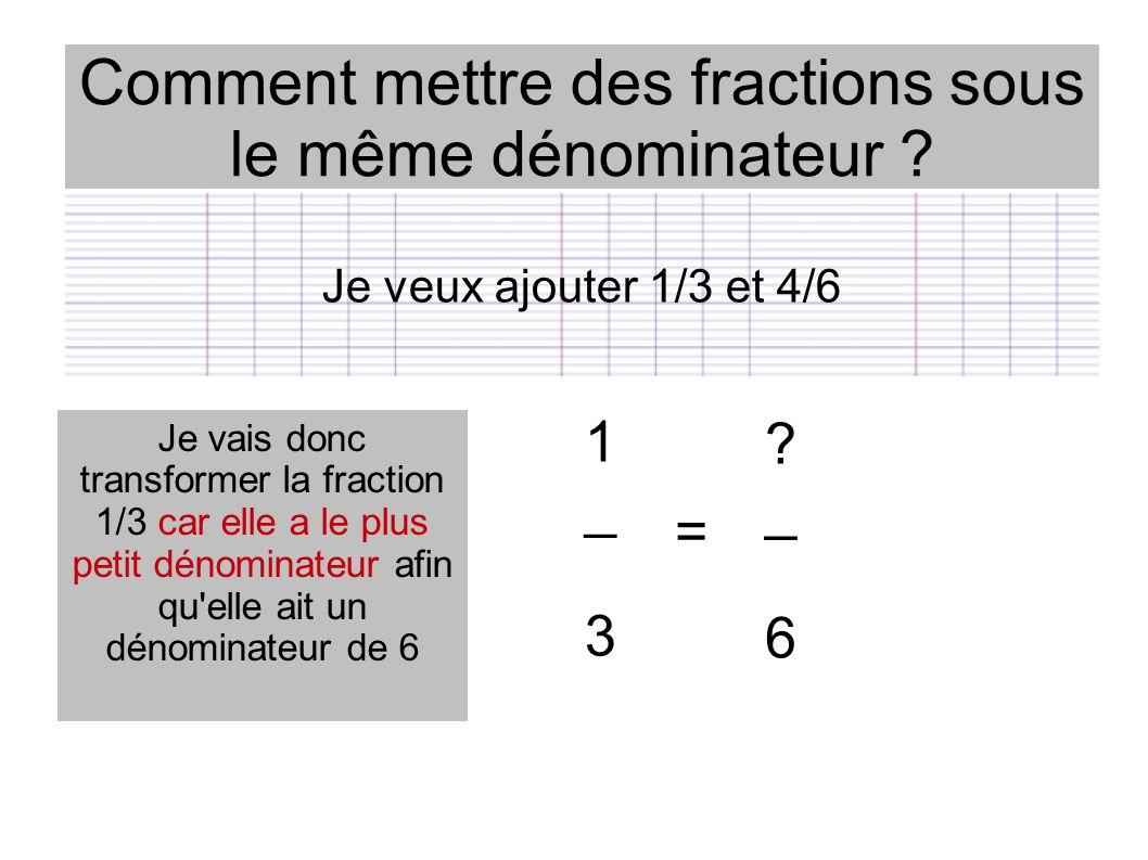 Comment mettre des fractions sous le même dénominateur ? ? _ 6 1 _ 3 = Je vais donc transformer la fraction 1/3 car elle a le plus petit dénominateur