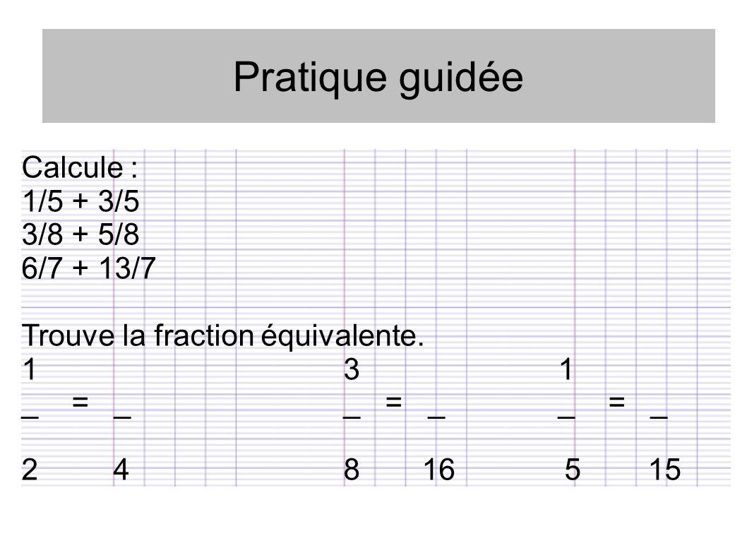Pratique guidée Calcule : 1/5 + 3/5 3/8 + 5/8 6/7 + 13/7 Trouve la fraction équivalente. 131 _ = __ = __ = _ 2 48 16 5 15