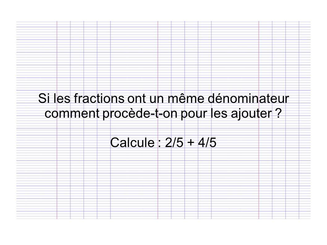 Si les fractions ont un même dénominateur comment procède-t-on pour les ajouter ? Calcule : 2/5 + 4/5