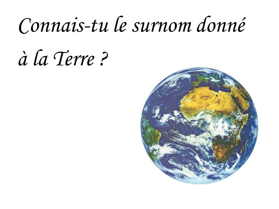 Connais-tu le surnom donné à la Terre ?