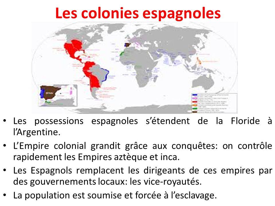 Les colonies espagnoles Les possessions espagnoles s'étendent de la Floride à l'Argentine. L'Empire colonial grandit grâce aux conquêtes: on contrôle