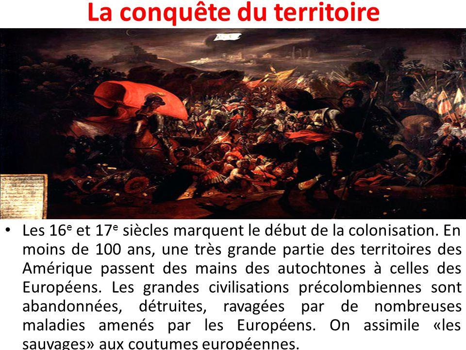 La conquête du territoire Les 16 e et 17 e siècles marquent le début de la colonisation. En moins de 100 ans, une très grande partie des territoires d